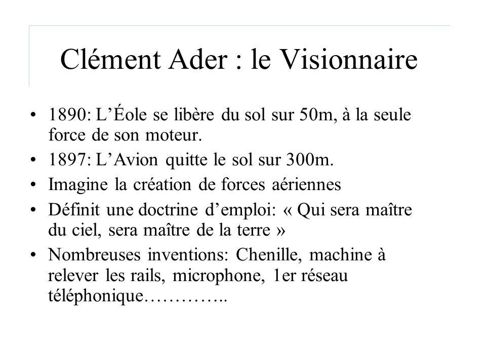 Clément Ader : le Visionnaire 1890: LÉole se libère du sol sur 50m, à la seule force de son moteur. 1897: LAvion quitte le sol sur 300m. Imagine la cr