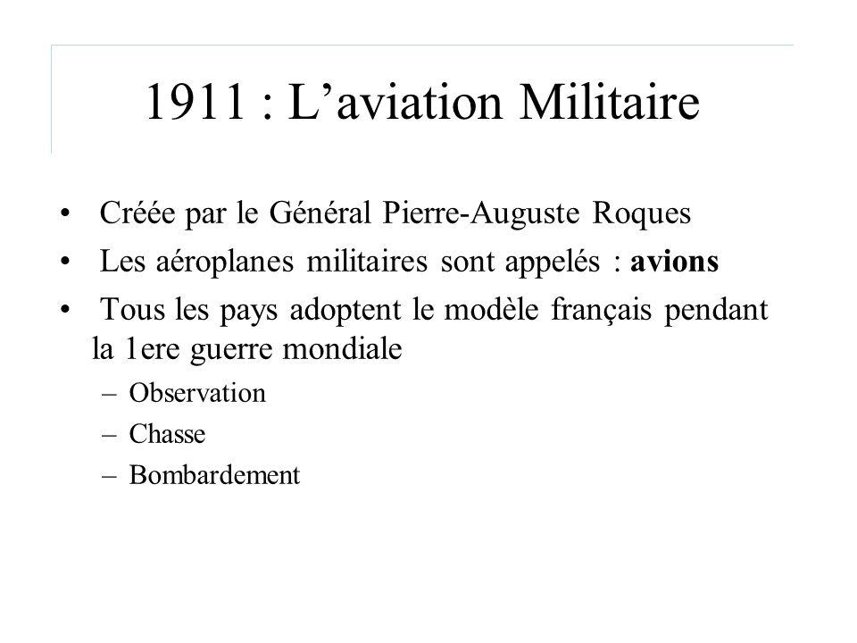 1911 : Laviation Militaire Créée par le Général Pierre-Auguste Roques Les aéroplanes militaires sont appelés : avions Tous les pays adoptent le modèle