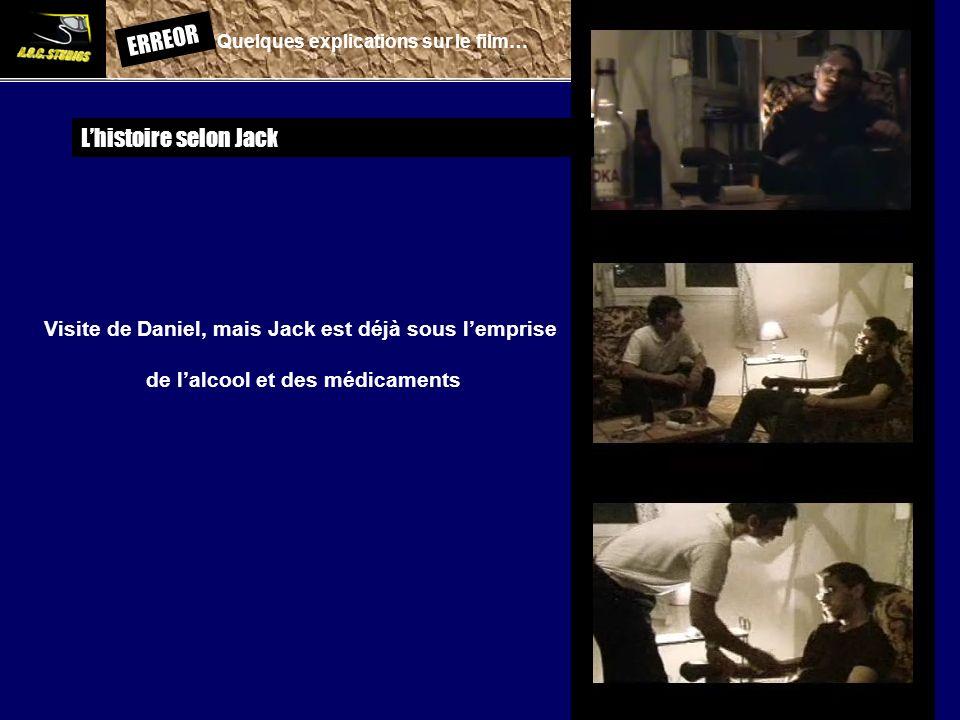 ERREOR: Quelques explications sur le film… Lhistoire selon Jack Visite de Daniel, mais Jack est déjà sous lemprise de lalcool et des médicaments