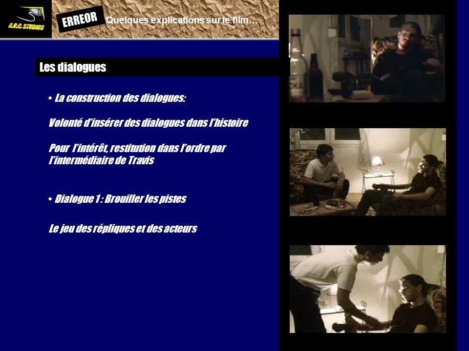 ERREOR: Quelques explications sur le film… Les dialogues La construction des dialogues: Volonté dinsérer des dialogues dans lhistoire Pour lintérêt, restitution dans lordre par lintermédiaire de Travis Dialogue 1 : Brouiller les pistes Le jeu des répliques et des acteurs