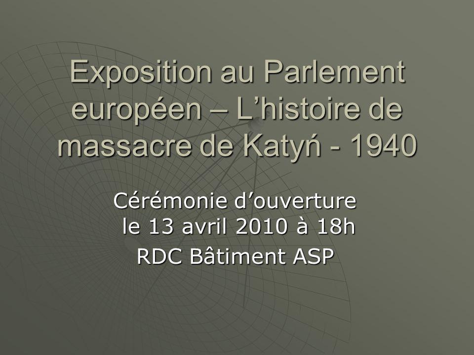 Exposition au Parlement européen – Lhistoire de massacre de Katyń - 1940 Cérémonie douverture le 13 avril 2010 à 18h RDC Bâtiment ASP