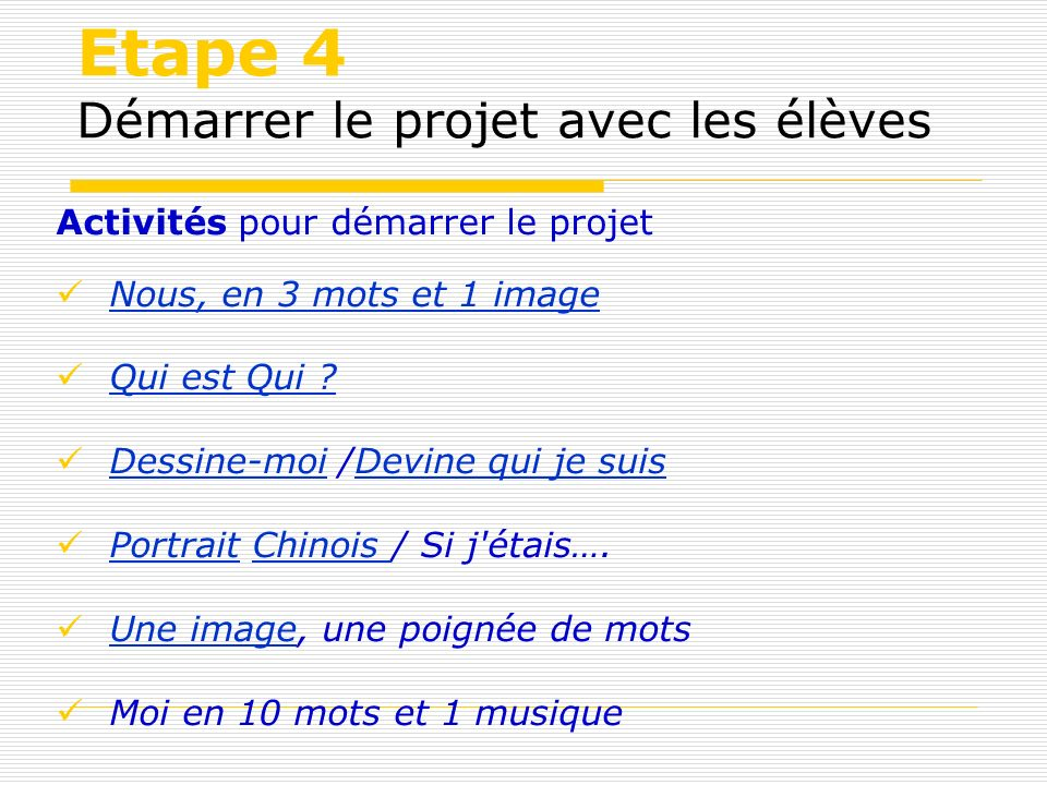 Etape 4 Démarrer le projet avec les élèves Activités pour démarrer le projet Nous, en 3 mots et 1 image Nous, en 3 mots et 1 image Qui est Qui ? Dessi