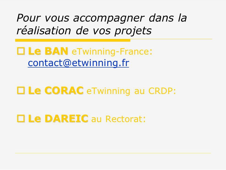 Pour vous accompagner dans la réalisation de vos projets Le BAN Le BAN eTwinning-France : contact@etwinning.fr contact@etwinning.fr LeCORAC Le CORAC eTwinning au CRDP: Le DAREIC Le DAREIC au Rectorat :