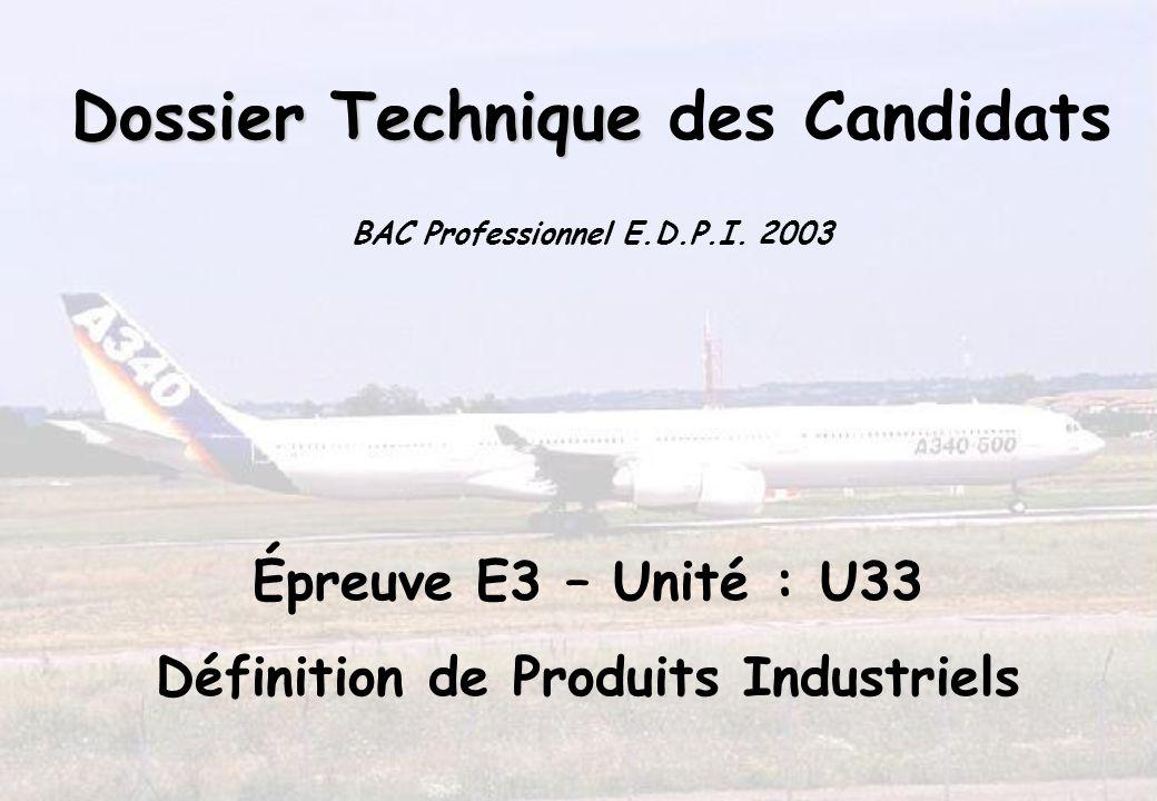 Dossier Technique Dossier Technique des Candidats BAC Professionnel E.D.P.I. 2003 Épreuve E3 – Unité : U33 Définition de Produits Industriels