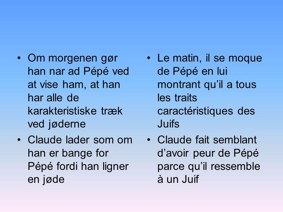 Om morgenen gør han nar ad Pépé ved at vise ham, at han har alle de karakteristiske træk ved jøderne Claude lader som om han er bange for Pépé fordi h