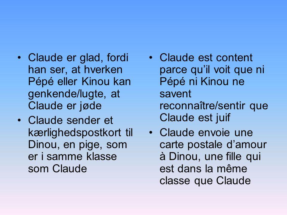 Claude er glad, fordi han ser, at hverken Pépé eller Kinou kan genkende/lugte, at Claude er jøde Claude sender et kærlighedspostkort til Dinou, en pige, som er i samme klasse som Claude Claude est content parce quil voit que ni Pépé ni Kinou ne savent reconnaître/sentir que Claude est juif Claude envoie une carte postale damour à Dinou, une fille qui est dans la même classe que Claude
