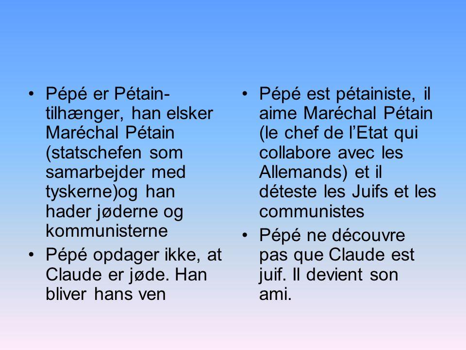 Pépé er Pétain- tilhænger, han elsker Maréchal Pétain (statschefen som samarbejder med tyskerne)og han hader jøderne og kommunisterne Pépé opdager ikke, at Claude er jøde.