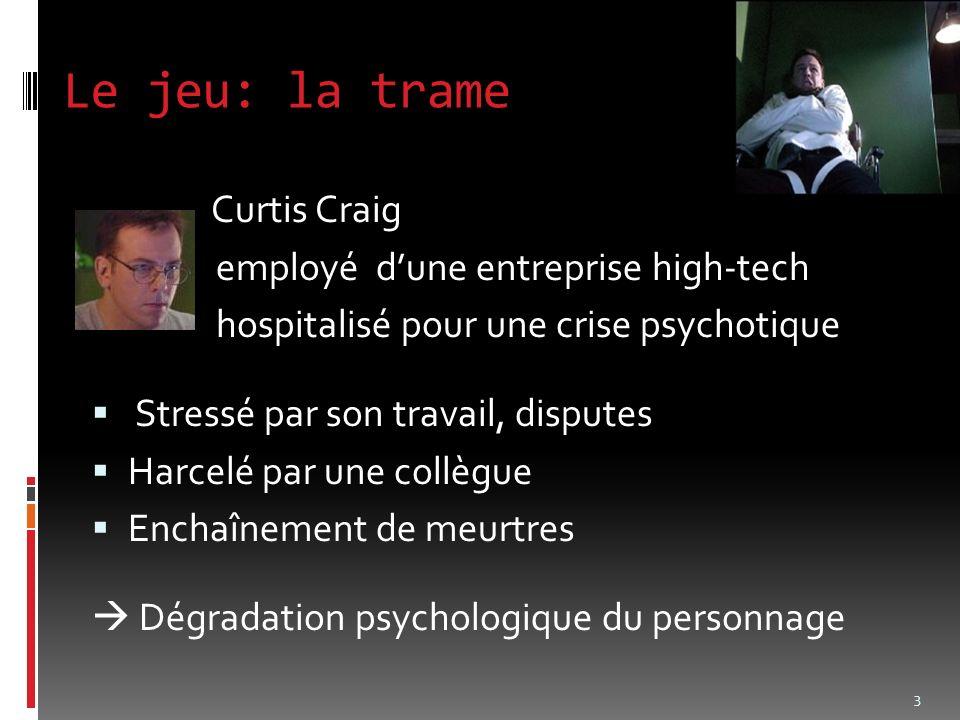 Le jeu: la trame Curtis Craig employé dune entreprise high-tech hospitalisé pour une crise psychotique Stressé par son travail, disputes Harcelé par une collègue Enchaînement de meurtres Dégradation psychologique du personnage 3