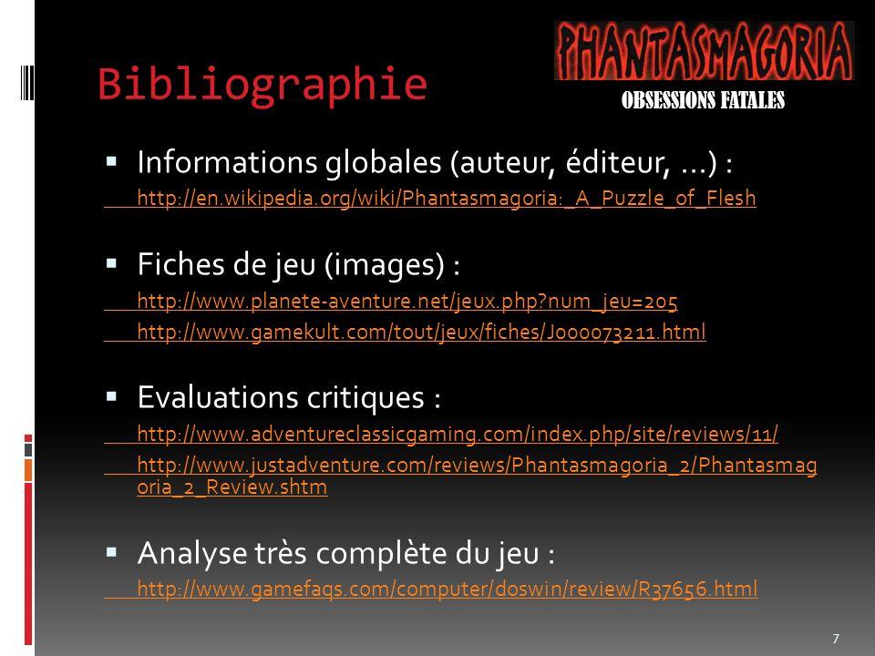 Bibliographie Informations globales (auteur, éditeur,...) : http://en.wikipedia.org/wiki/Phantasmagoria:_A_Puzzle_of_Flesh Fiches de jeu (images) : http://www.planete-aventure.net/jeux.php num_jeu=205 http://www.gamekult.com/tout/jeux/fiches/J000073211.html Evaluations critiques : http://www.adventureclassicgaming.com/index.php/site/reviews/11/ http://www.justadventure.com/reviews/Phantasmagoria_2/Phantasmag oria_2_Review.shtm Analyse très complète du jeu : http://www.gamefaqs.com/computer/doswin/review/R37656.html 7 OBSESSIONS FATALES