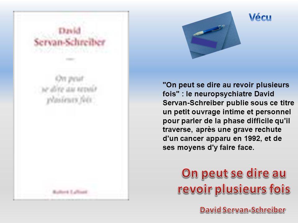 On peut se dire au revoir plusieurs fois : le neuropsychiatre David Servan-Schreiber publie sous ce titre un petit ouvrage intime et personnel pour parler de la phase difficile qu il traverse, après une grave rechute d un cancer apparu en 1992, et de ses moyens d y faire face.