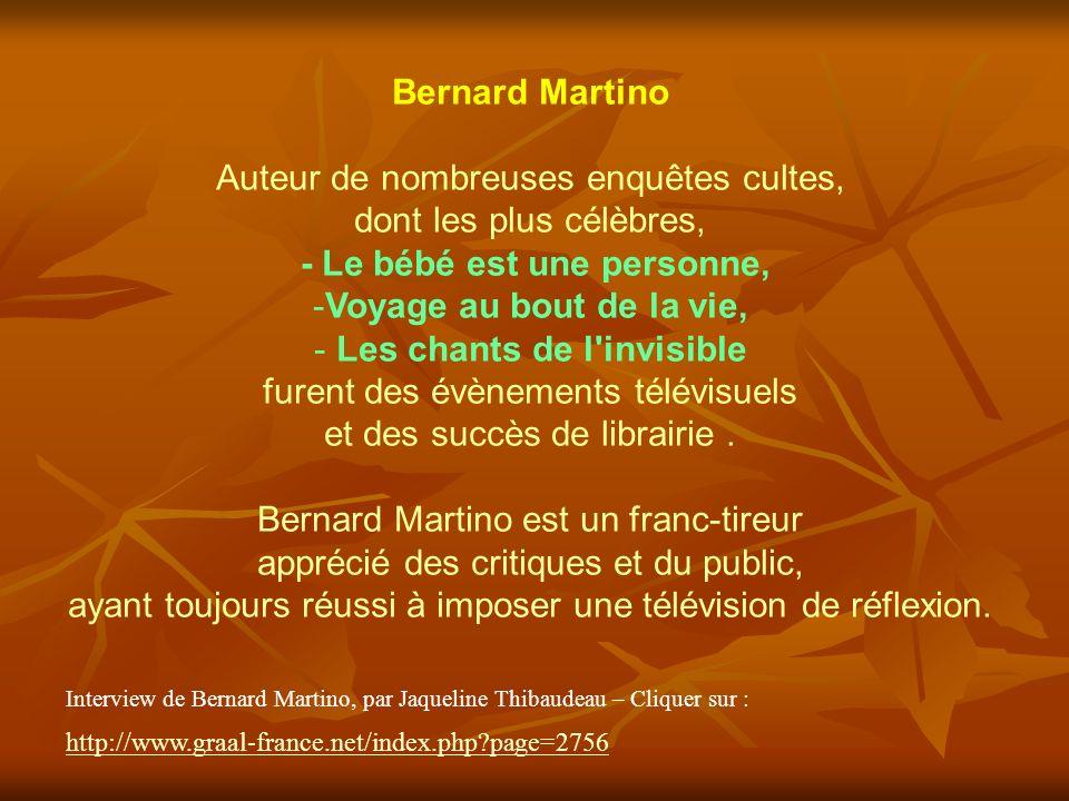 Bernard Martino Auteur de nombreuses enquêtes cultes, dont les plus célèbres, - Le bébé est une personne, -Voyage au bout de la vie, - Les chants de l invisible furent des évènements télévisuels et des succès de librairie.