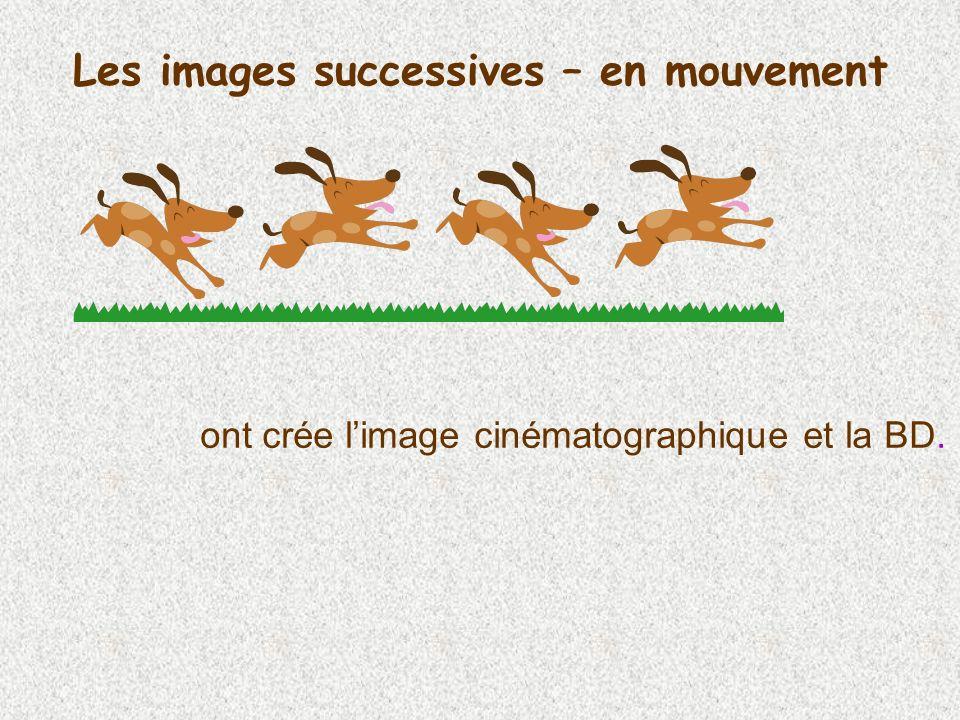 Les images successives – en mouvement ont crée limage cinématographique et la BD.
