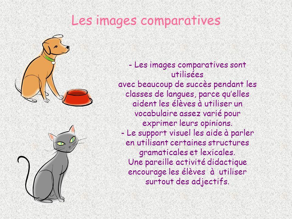 Les images comparatives - Les images comparatives sont utilisées avec beaucoup de succès pendant les classes de langues, parce quelles aident les élèves à utiliser un vocabulaire assez varié pour exprimer leurs opinions.