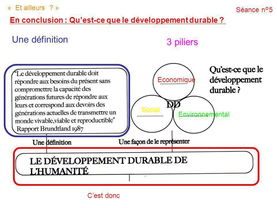 « Et ailleurs ? » En conclusion : Quest-ce que le développement durable ? Séance n°5 Une définition 3 piliers Economique Social Environnemental Cest d