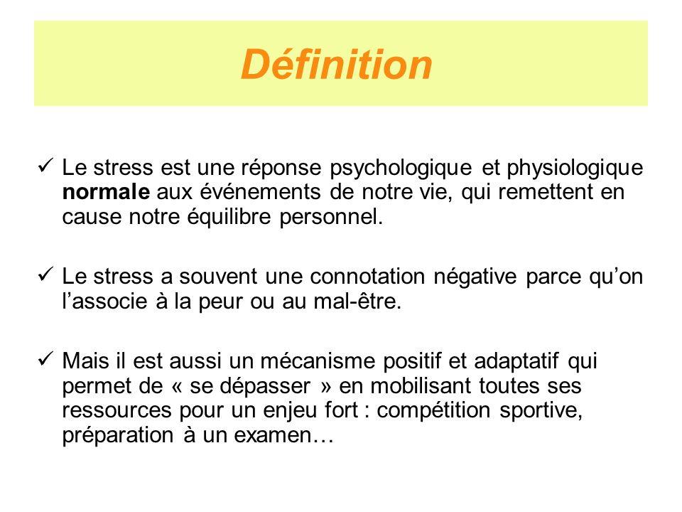 Définition Le stress est une réponse psychologique et physiologique normale aux événements de notre vie, qui remettent en cause notre équilibre person