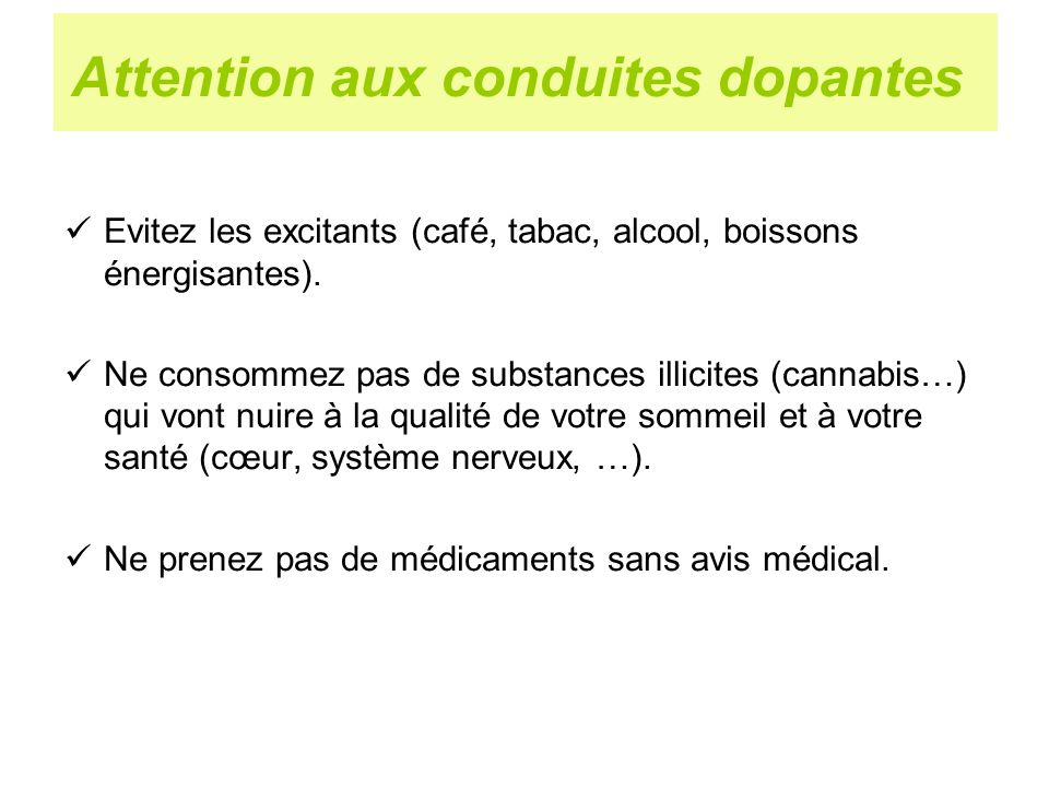 Attention aux conduites dopantes Evitez les excitants (café, tabac, alcool, boissons énergisantes). Ne consommez pas de substances illicites (cannabis