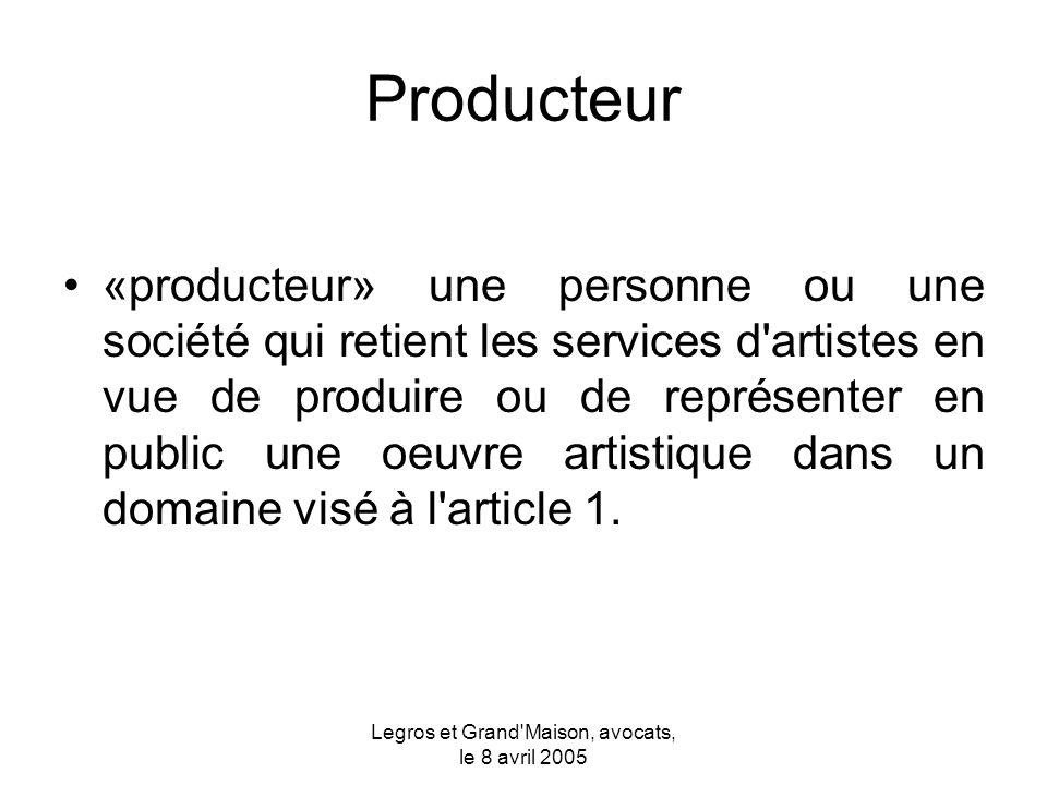 Legros et Grand Maison, avocats, le 8 avril 2005 Producteur «producteur» une personne ou une société qui retient les services d artistes en vue de produire ou de représenter en public une oeuvre artistique dans un domaine visé à l article 1.
