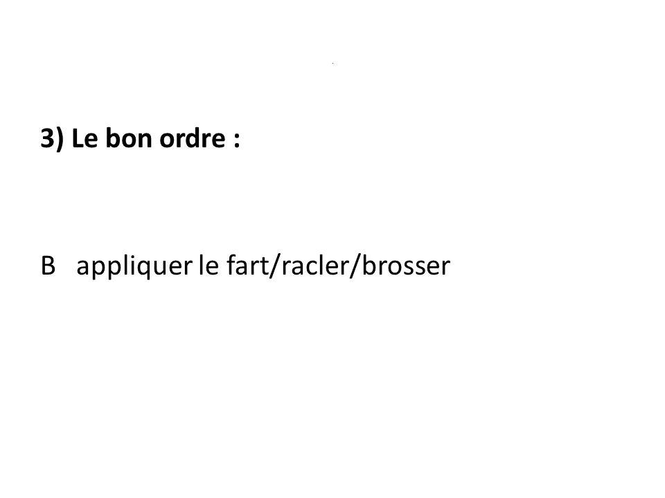 . 3) Le bon ordre : B appliquer le fart/racler/brosser