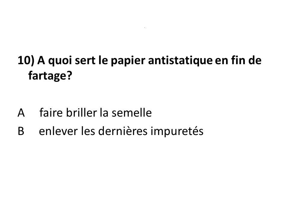 . 10) A quoi sert le papier antistatique en fin de fartage? A faire briller la semelle B enlever les dernières impuretés