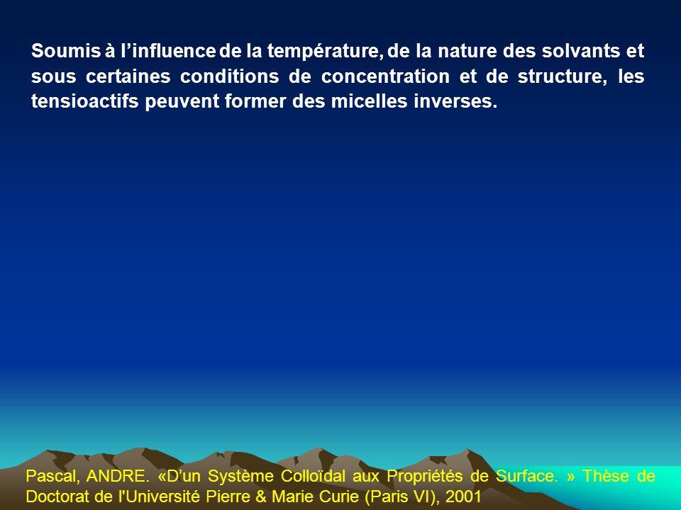 Soumis à linfluence de la température, de la nature des solvants et sous certaines conditions de concentration et de structure, les tensioactifs peuve