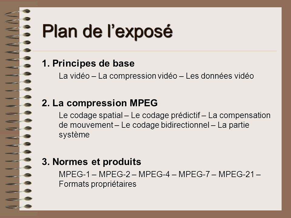 Plan de lexposé 1. Principes de base La vidéo – La compression vidéo – Les données vidéo 2. La compression MPEG Le codage spatial – Le codage prédicti