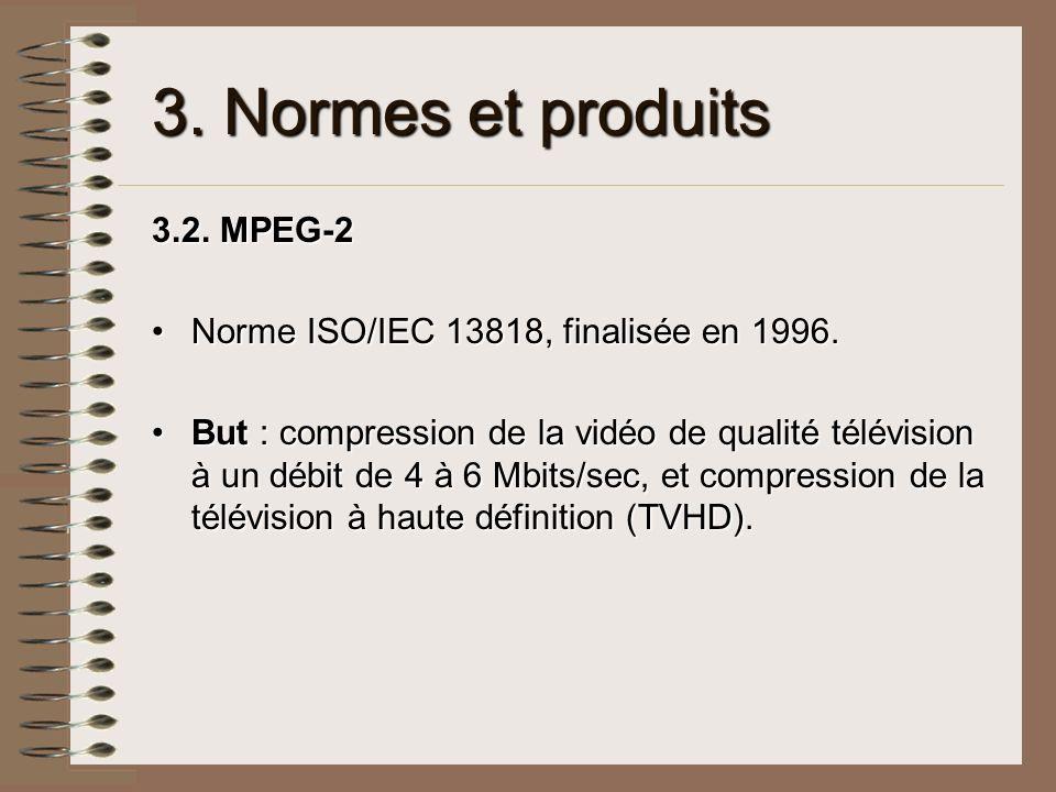 3. Normes et produits 3.2. MPEG-2 Norme ISO/IEC 13818, finalisée en 1996.Norme ISO/IEC 13818, finalisée en 1996. But : compression de la vidéo de qual