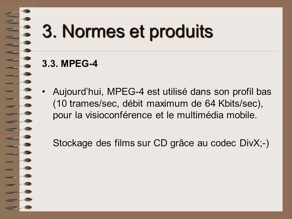 3. Normes et produits 3.3. MPEG-4 Aujourdhui, MPEG-4 est utilisé dans son profil bas (10 trames/sec, débit maximum de 64 Kbits/sec), pour la visioconf