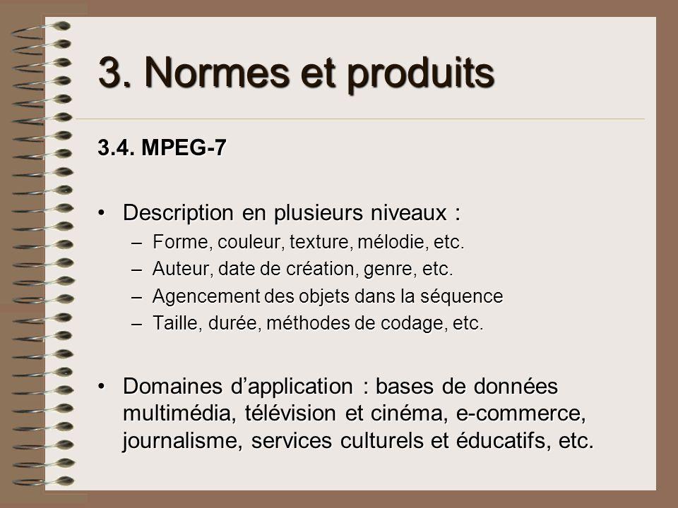 3. Normes et produits 3.4. MPEG-7 Description en plusieurs niveaux :Description en plusieurs niveaux : –Forme, couleur, texture, mélodie, etc. –Auteur