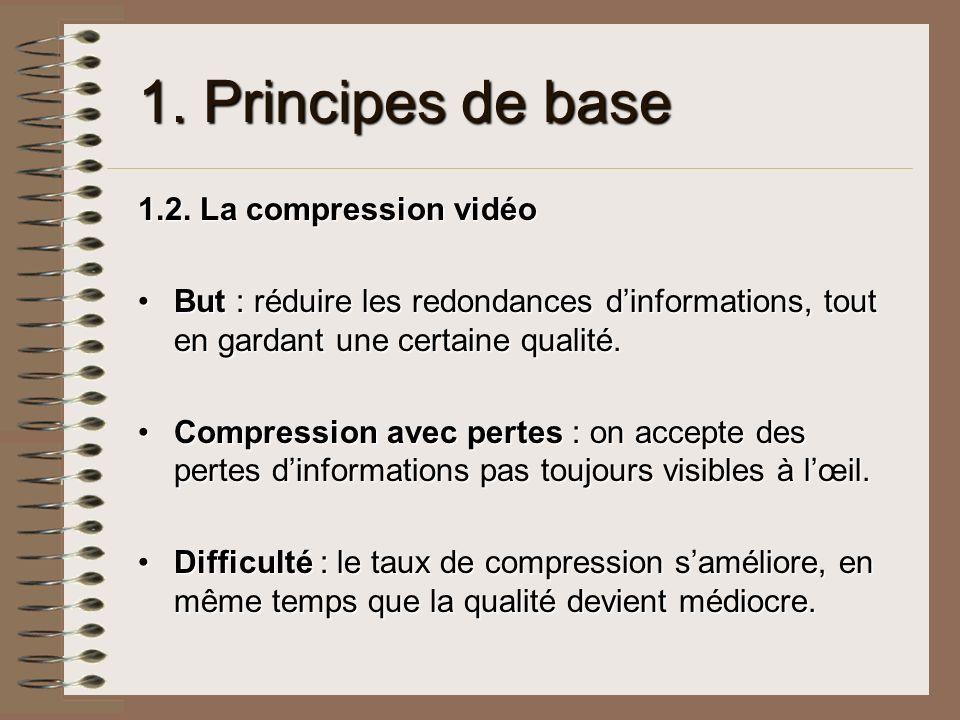 1. Principes de base 1.2. La compression vidéo But : réduire les redondances dinformations, tout en gardant une certaine qualité.But : réduire les red