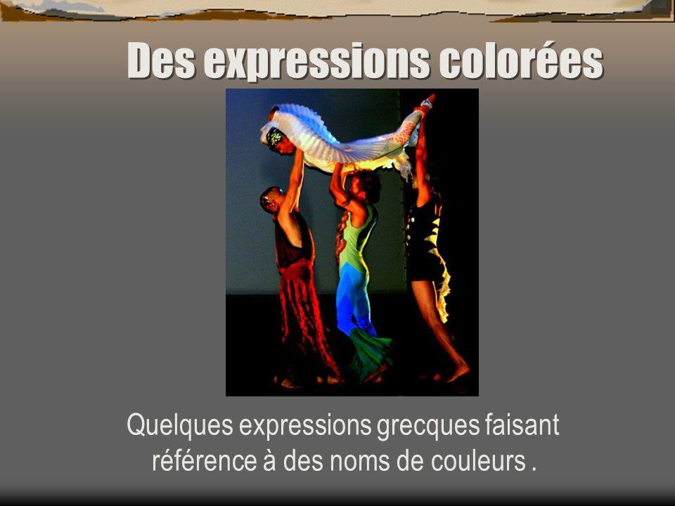 Des expressions colorées Quelques expressions grecques faisant référence à des noms de couleurs.