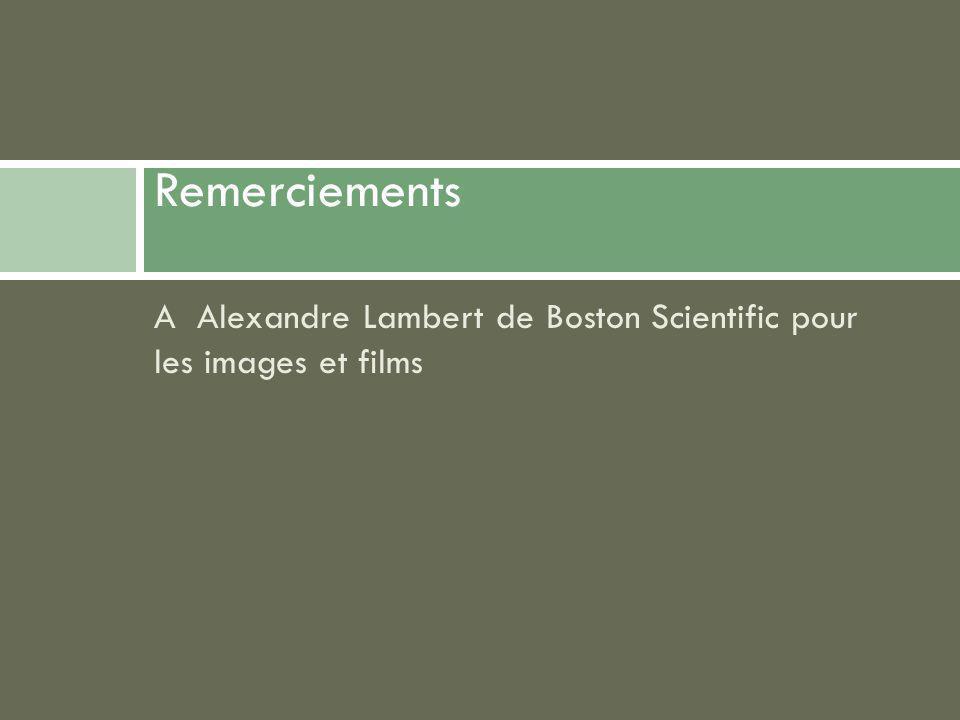A Alexandre Lambert de Boston Scientific pour les images et films Remerciements