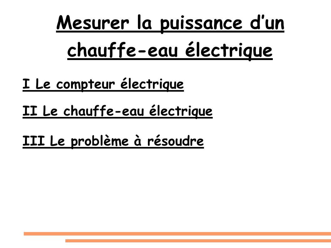 Mesurer la puissance dun chauffe-eau électrique I Le compteur électrique III Le problème à résoudre II Le chauffe-eau électrique