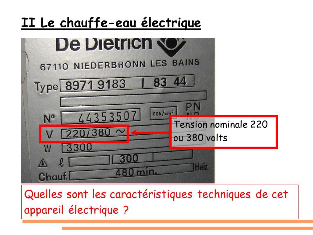 II Le chauffe-eau électrique Quelles sont les caractéristiques techniques de cet appareil électrique ? Tension nominale 220 ou 380 volts