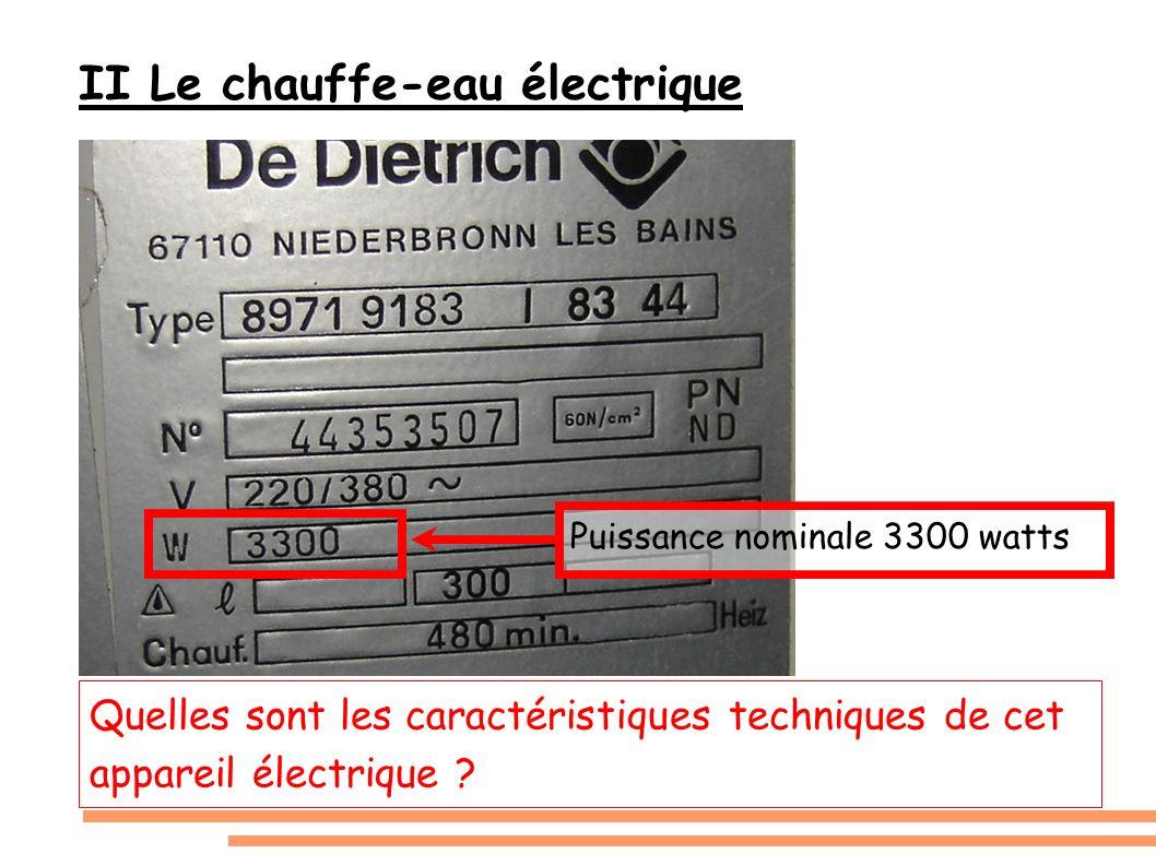 II Le chauffe-eau électrique Quelles sont les caractéristiques techniques de cet appareil électrique ? Puissance nominale 3300 watts