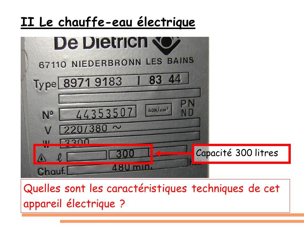 II Le chauffe-eau électrique Quelles sont les caractéristiques techniques de cet appareil électrique ? Capacité 300 litres