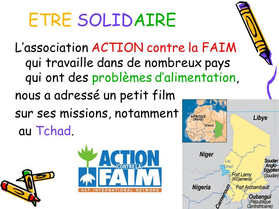 ETRE SOLIDAIRE Lassociation ACTION contre la FAIM qui travaille dans de nombreux pays qui ont des problèmes dalimentation, nous a adressé un petit fil