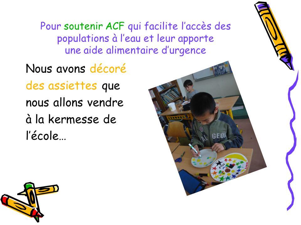 Pour soutenir ACF qui facilite laccès des populations à leau et leur apporte une aide alimentaire durgence Nous avons décoré des assiettes que nous al