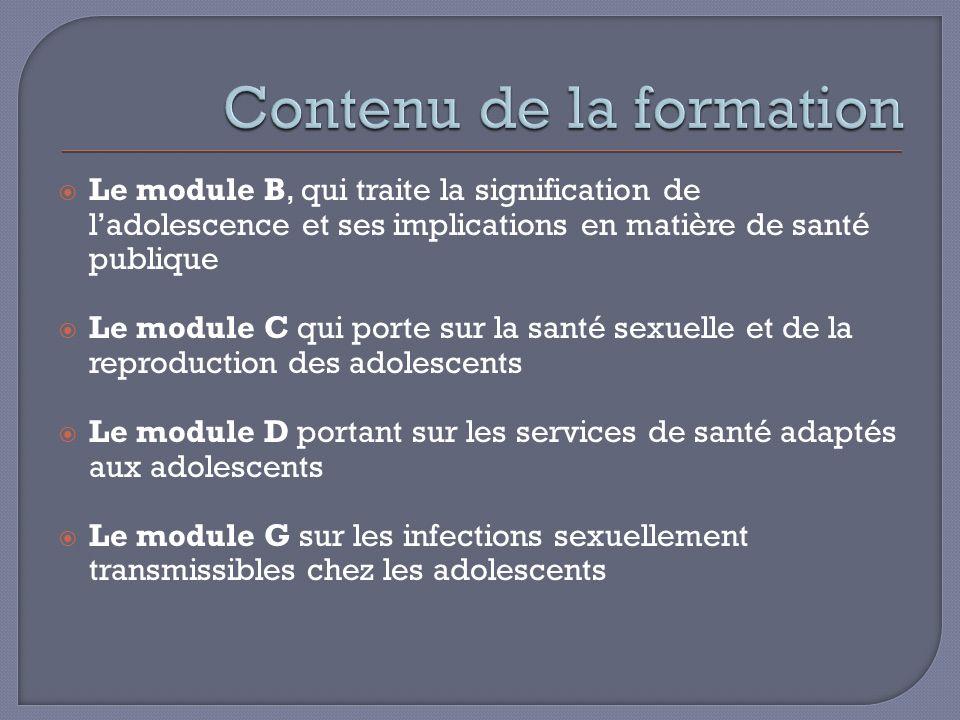 Le module B, qui traite la signification de ladolescence et ses implications en matière de santé publique Le module C qui porte sur la santé sexuelle et de la reproduction des adolescents Le module D portant sur les services de santé adaptés aux adolescents Le module G sur les infections sexuellement transmissibles chez les adolescents