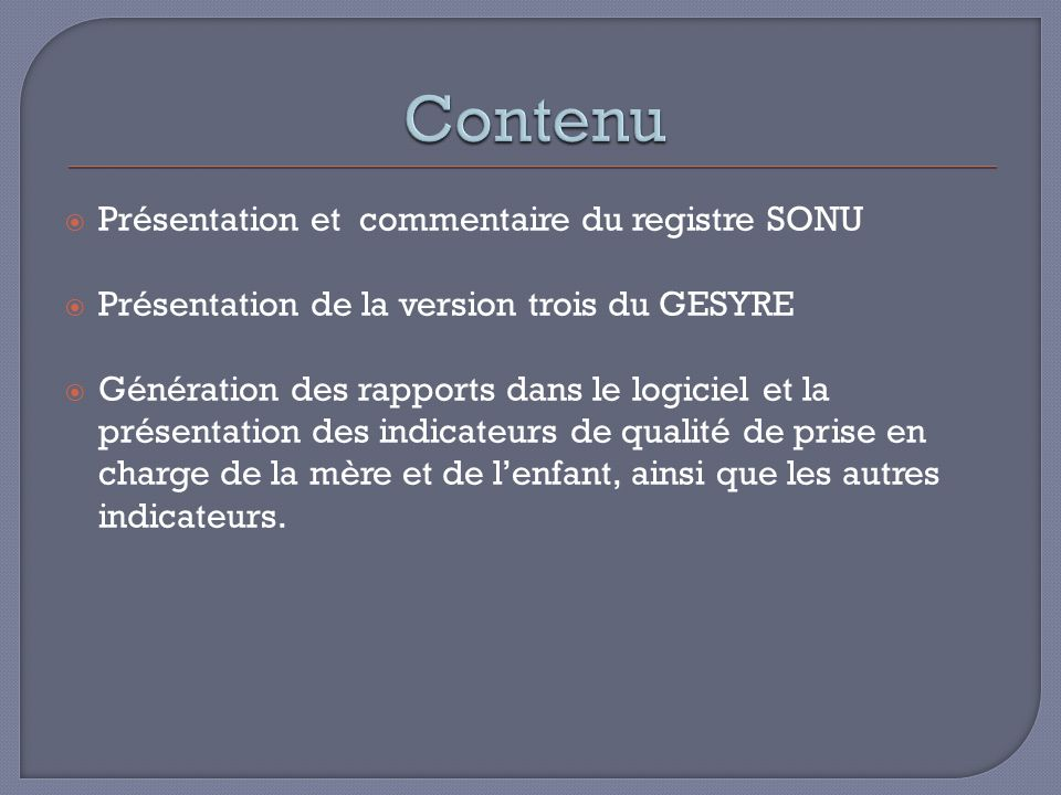 Présentation et commentaire du registre SONU Présentation de la version trois du GESYRE Génération des rapports dans le logiciel et la présentation des indicateurs de qualité de prise en charge de la mère et de lenfant, ainsi que les autres indicateurs.