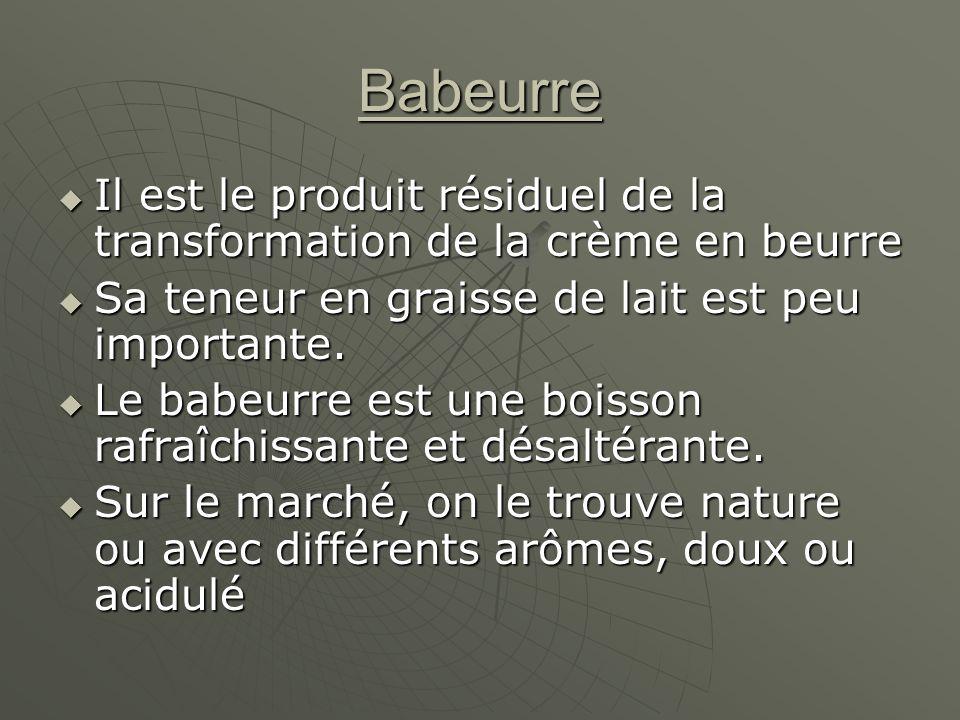 Babeurre Il est le produit résiduel de la transformation de la crème en beurre Il est le produit résiduel de la transformation de la crème en beurre Sa teneur en graisse de lait est peu importante.