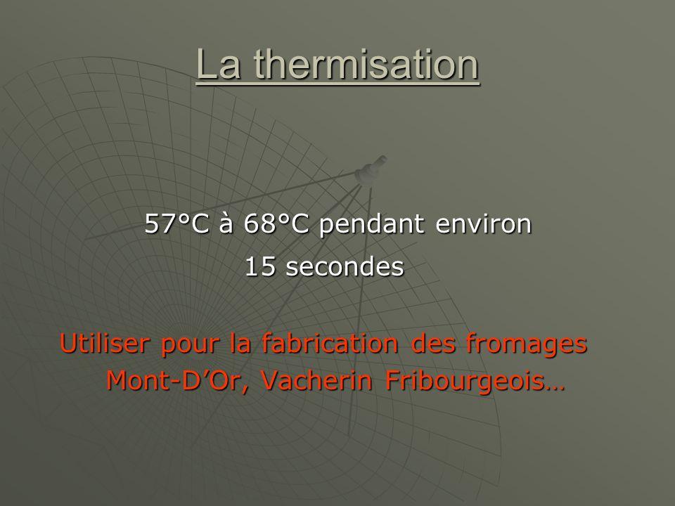 La thermisation 57°C à 68°C pendant environ 15 secondes Utiliser pour la fabrication des fromages Utiliser pour la fabrication des fromages Mont-DOr, Vacherin Fribourgeois… Mont-DOr, Vacherin Fribourgeois…