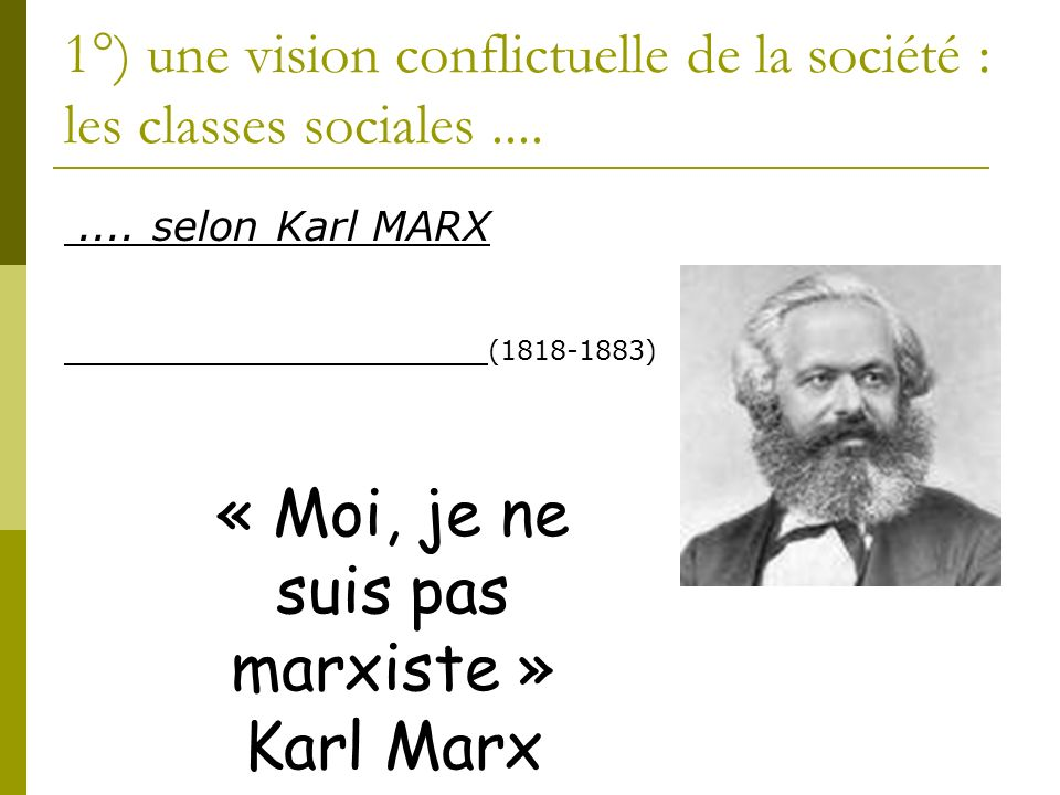 1°) une vision conflictuelle de la société : les classes sociales........ selon Karl MARX (1818-1883) « Moi, je ne suis pas marxiste » Karl Marx