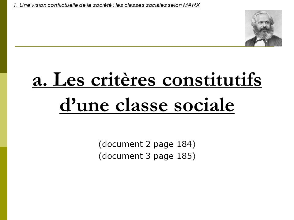 a. Les critères constitutifs dune classe sociale (document 2 page 184) (document 3 page 185) 1. Une vision conflictuelle de la société : les classes s