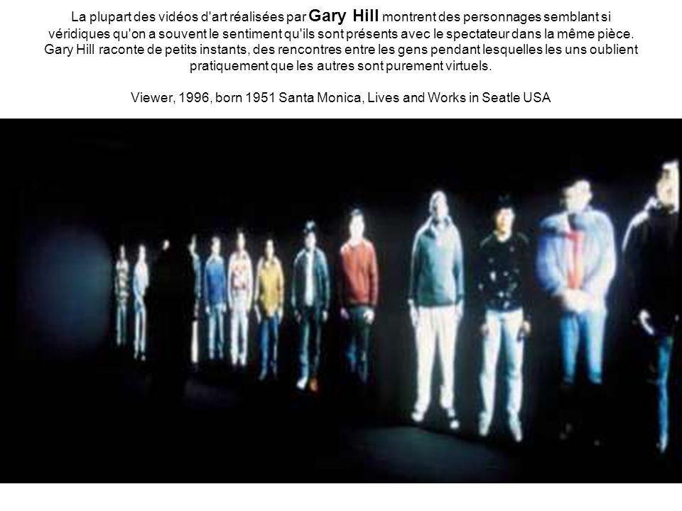 La plupart des vidéos d art réalisées par Gary Hill montrent des personnages semblant si véridiques qu on a souvent le sentiment qu ils sont présents avec le spectateur dans la même pièce.