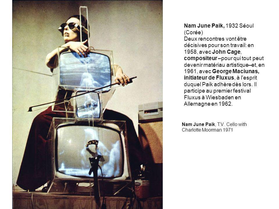 Nam June Paik, 1932 Séoul (Corée) Deux rencontres vont être décisives pour son travail: en 1958, avec John Cage, compositeur –pour qui tout peut devenir matériau artistique–et, en 1961, avec George Maciunas, initiateur de Fluxus, à l esprit duquel Paik adhère dès lors.
