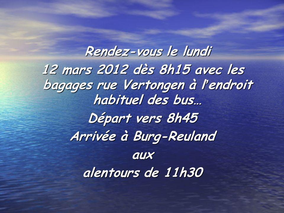 Rendez-vous le lundi 12 mars 2012 dès 8h15 avec les bagages rue Vertongen à lendroit habituel des bus… Départ vers 8h45 Arrivée à Burg-Reuland aux alentours de 11h30