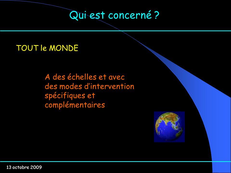 13 octobre 2009 Qui est concerné ? TOUT le MONDE A des échelles et avec des modes dintervention spécifiques et complémentaires