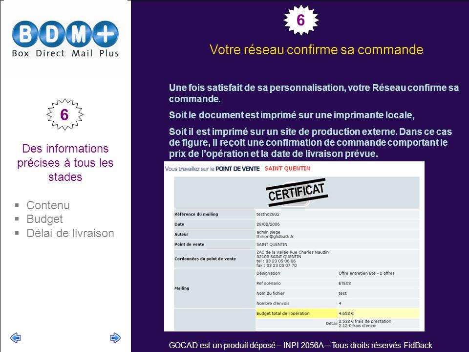 GOCAD est un produit déposé – INPI 2056A – Tous droits réservés FidBack Des informations précises à tous les stades Contenu Budget Délai de livraison Votre réseau confirme sa commande Une fois satisfait de sa personnalisation, votre Réseau confirme sa commande.