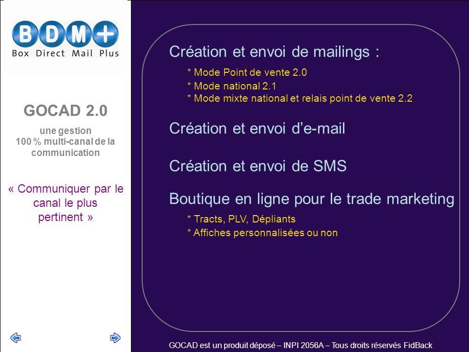 GOCAD est un produit déposé – INPI 2056A – Tous droits réservés FidBack Création et envoi de mailings : * Mode Point de vente 2.0 * Mode national 2.1 * Mode mixte national et relais point de vente 2.2 Création et envoi de-mail Création et envoi de SMS Boutique en ligne pour le trade marketing * Tracts, PLV, Dépliants * Affiches personnalisées ou non GOCAD 2.0 une gestion 100 % multi-canal de la communication « Communiquer par le canal le plus pertinent »