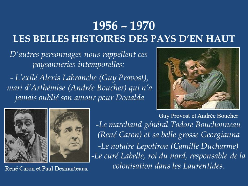 1956 – 1970 LES BELLES HISTOIRES DES PAYS DEN HAUT Jean-Pierre Masson et Andrée Champagne Qui ne connaît pas ce téléroman de Claude-Henri Grignon ? Il